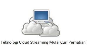 Teknologi Cloud Streaming Mulai Curi Perhatian